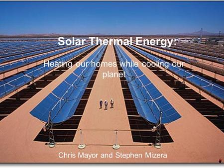 Solar Thermal Energy: Heating our homes while cooling our planet Chris Mayor and Stephen Mizera.