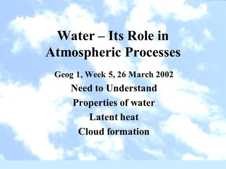 Water – Its Role in Atmospheric Processes Geog 1, Week 5, 26 March 2002 Need to Understand Properties of water Latent heat Cloud formation.