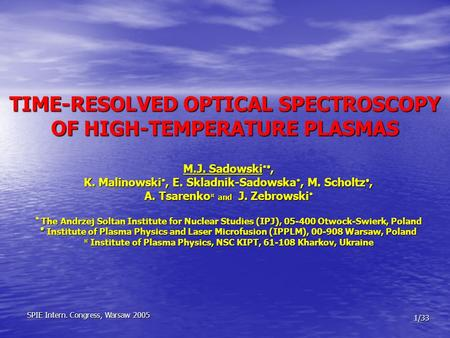 TIME-RESOLVED OPTICAL SPECTROSCOPY OF HIGH-TEMPERATURE PLASMAS M.J. Sadowski  , K. Malinowski , E. Skladnik-Sadowska , M. Scholtz , A. Tsarenko ¤
