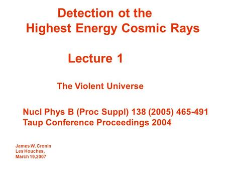 Detection ot the Highest Energy Cosmic Rays Lecture 1 The Violent Universe Nucl Phys B (Proc Suppl) 138 (2005) 465-491 Taup Conference Proceedings 2004.