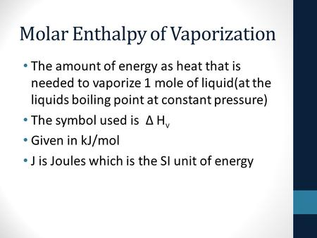 Molar Enthalpy of Vaporization The amount of energy as heat that is needed to vaporize 1 mole of liquid(at the liquids boiling point at constant pressure)