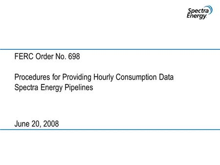 FERC Order No. 698 Procedures for Providing Hourly Consumption Data Spectra Energy Pipelines June 20, 2008.