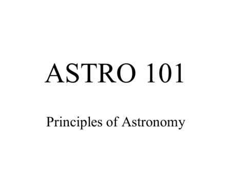 "ASTRO 101 Principles of Astronomy. Instructor: Jerome A. Orosz (rhymes with ""boris"") Contact: Telephone: 594-7118"