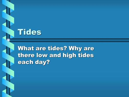 Tides What are tides? Why are there low and high tides each day?