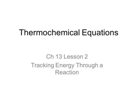 Thermochemical Equations Ch 13 Lesson 2 Tracking Energy Through a Reaction.
