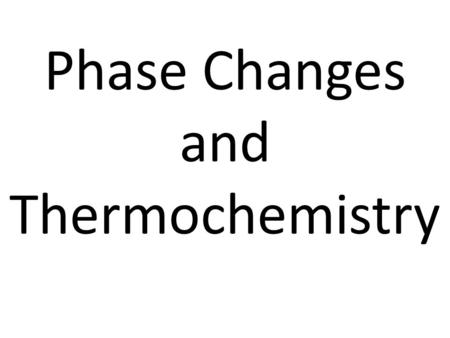 Phase Changes and Thermochemistry. Phase Changes Gas Solid Liquid Vaporization Melting Freezing Sublimation Condensation Deposition.