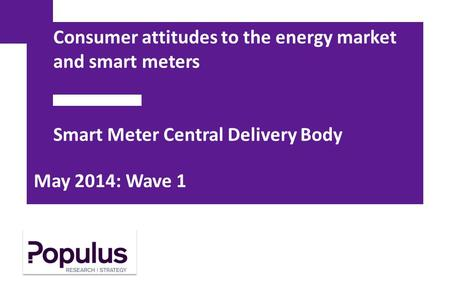 Consumer attitudes to the energy market and smart meters Smart Meter Central Delivery Body May 2014: Wave 1.