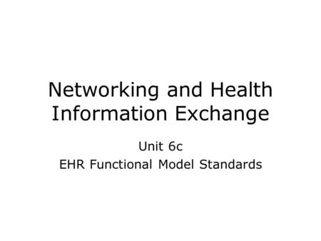 Networking and Health Information Exchange Unit 6c EHR Functional Model Standards.