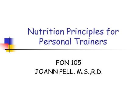 Nutrition Principles for Personal Trainers FON 105 JOANN PELL, M.S.,R.D.