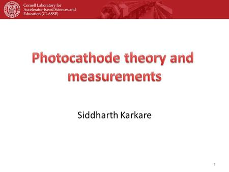 Siddharth Karkare 1. OUTLINE Motivation and requirements Photocathode experimental facilities at Cornell Alkali-antimonide cathodes GaAs based photocathodes.