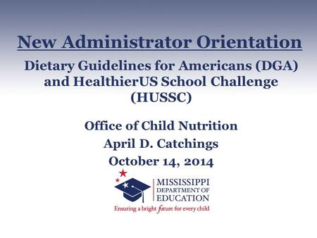 Dietary Guidelines for Americans (DGA) and HealthierUS School Challenge (HUSSC) Office of Child Nutrition April D. Catchings October 14, 2014 New Administrator.