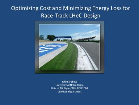 Optimizing Cost and Minimizing Energy Loss for Race-Track LHeC Design Jake Skrabacz University of Notre Dame Univ. of Michigan CERN REU 2008 CERN AB-department.