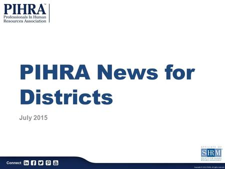 PIHRA News for Districts July 2015. PIHRA Mission The Professionals In Human Resources Association is a professional association dedicated to the continuous.