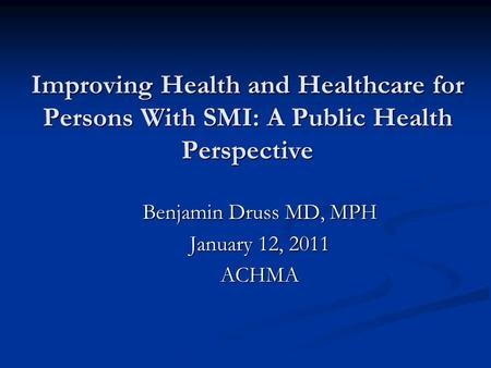 Improving Health and Healthcare for Persons With SMI: A Public Health Perspective Benjamin Druss MD, MPH January 12, 2011 ACHMA.