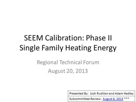 SEEM Calibration: Phase II Single Family Heating Energy Regional Technical Forum August 20, 2013 Presented By: Josh Rushton and Adam Hadley Subcommittee.