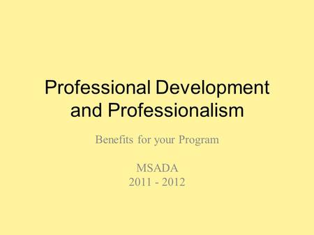 Professional Development and Professionalism Benefits for your Program MSADA 2011 - 2012.