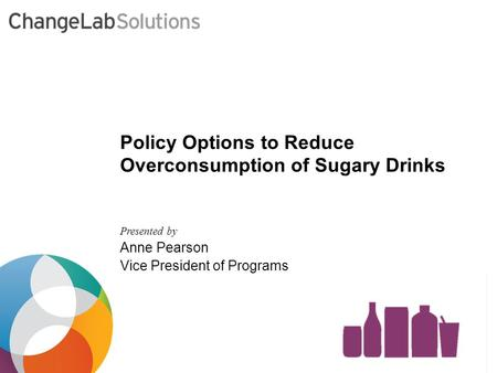 Presented by Anne Pearson Vice President of Programs Policy Options to Reduce Overconsumption of Sugary Drinks.