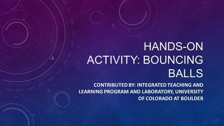 HANDS-ON ACTIVITY: BOUNCING BALLS CONTRIBUTED BY: INTEGRATED TEACHING AND LEARNING PROGRAM AND LABORATORY, UNIVERSITY OF COLORADO AT BOULDER.