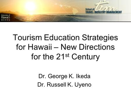 Tourism Education Strategies for Hawaii – New Directions for the 21 st Century Dr. George K. Ikeda Dr. Russell K. Uyeno.