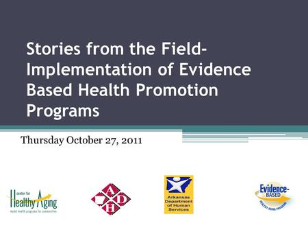 Stories from the Field- Implementation of Evidence Based Health Promotion Programs Thursday October 27, 2011.