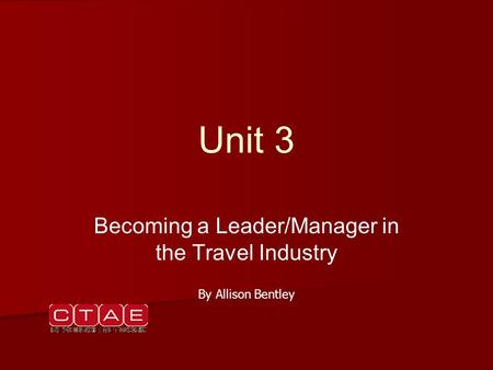 Unit 3 Becoming a Leader/Manager in the Travel Industry By Allison Bentley.