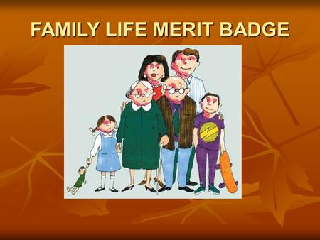 FAMILY LIFE MERIT BADGE. #1 What is a family? People belonging together. People belonging together. People caring about what happens to each other. People.