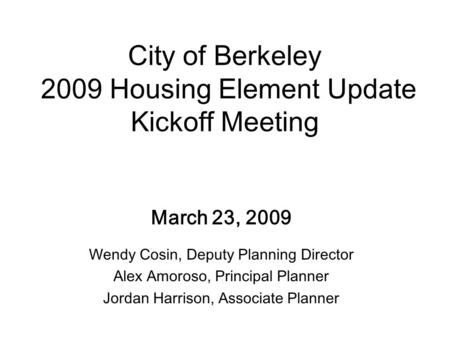 City of Berkeley 2009 Housing Element Update Kickoff Meeting March 23, 2009 Wendy Cosin, Deputy Planning Director Alex Amoroso, Principal Planner Jordan.