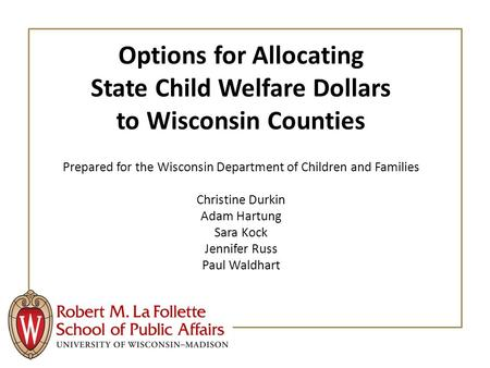 Options for Allocating State Child Welfare Dollars to Wisconsin Counties Prepared for the Wisconsin Department of Children and Families Christine Durkin.