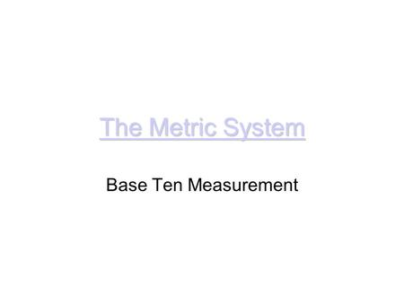 The Metric System The Metric System Base Ten Measurement.