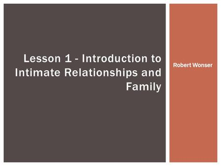 Lesson 1 - Introduction to Intimate Relationships and Family Robert Wonser.
