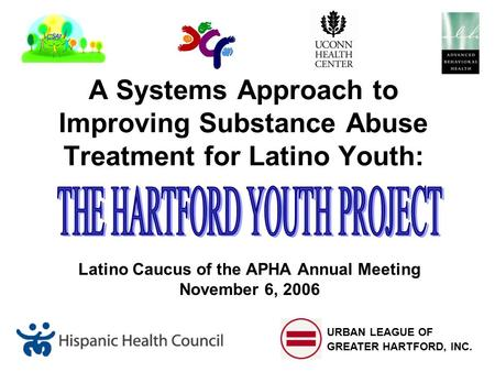A Systems Approach to Improving Substance Abuse Treatment for Latino Youth: Latino Caucus of the APHA Annual Meeting November 6, 2006 URBAN LEAGUE OF GREATER.