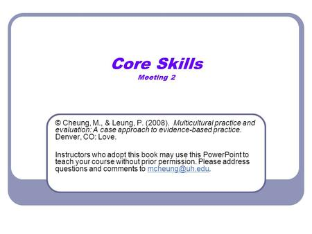 Core Skills Meeting 2 © Cheung, M., & Leung, P. (2008). Multicultural practice and evaluation: A case approach to evidence-based practice. Denver, CO: