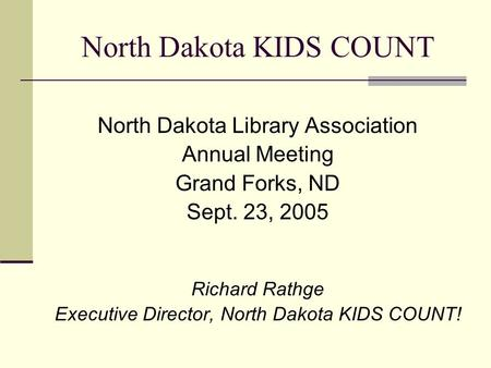 North Dakota KIDS COUNT North Dakota Library Association Annual Meeting Grand Forks, ND Sept. 23, 2005 Richard Rathge Executive Director, North Dakota.