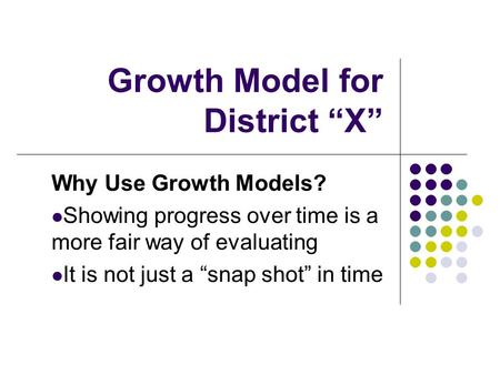"Growth Model for District ""X"" Why Use Growth Models? Showing progress over time is a more fair way of evaluating It is not just a ""snap shot"" in time."