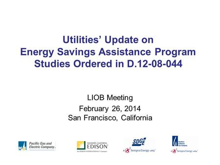 Utilities' Update on Energy Savings Assistance Program Studies Ordered in D.12-08-044 LIOB Meeting February 26, 2014 San Francisco, California.
