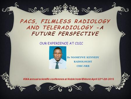 PACS, FILMLESS RADIOLOGY AND TELERADIOLOGY -A FUTURE PERSPECTIVE KMA annual scientific conference at Noble hotel Eldoret April 22 nd -2th 2015 OUR EXPERIENCE.