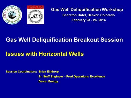 Gas Well Deliquification Workshop Sheraton Hotel, Denver, Colorado February 23 - 26, 2014 Gas Well Deliquification Breakout Session Issues with Horizontal.