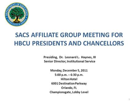 SACS AFFILIATE GROUP MEETING FOR HBCU PRESIDENTS AND CHANCELLORS Monday, December 5, 2011 5:00 p.m. – 6:30 p.m. Hilton Hotel 6001 Destination Parkway Orlando,