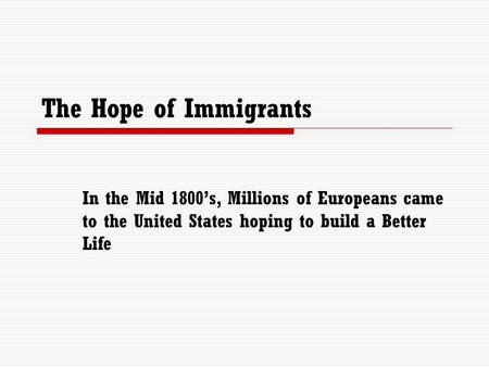 The Hope of Immigrants In the Mid 1800's, Millions of Europeans came to the United States hoping to build a Better Life.