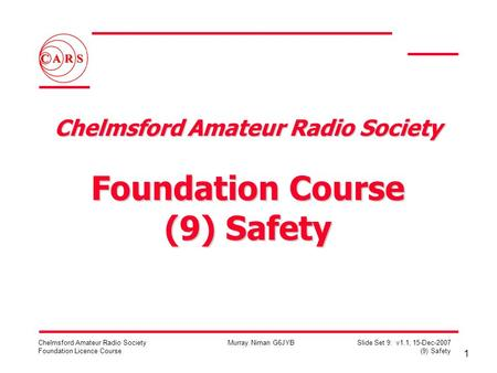 1 Chelmsford Amateur Radio Society Foundation Licence Course Murray Niman G6JYB Slide Set 9: v1.1, 15-Dec-2007 (9) Safety Chelmsford Amateur Radio Society.