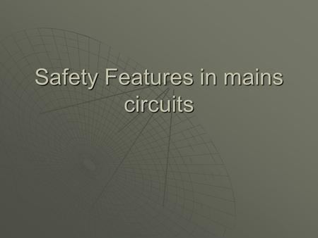 Safety Features in mains circuits. Household wiring  Use p268 to answer the following questions 1.Where is your electricity generated and how does it.