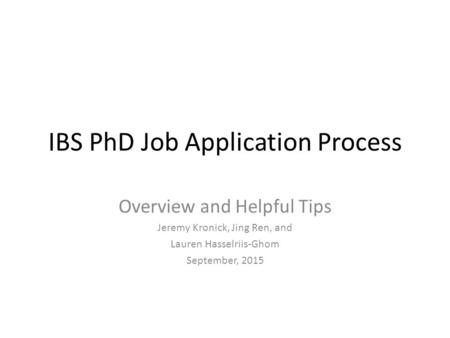 IBS PhD Job Application Process Overview and Helpful Tips Jeremy Kronick, Jing Ren, and Lauren Hasselriis-Ghom September, 2015.