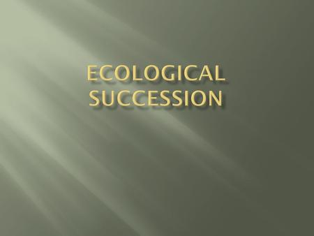  Succession means…  act or process of following in order, sequence  Ecological succession means…  Predictable and orderly changes in the structure.