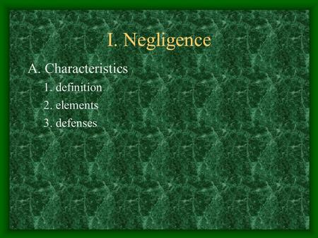 I. Negligence A. Characteristics 1. definition 2. elements 3. defenses.