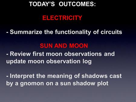 - Summarize the functionality of circuits - Review first moon observations and update moon observation log - Interpret the meaning of shadows cast by a.