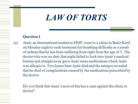 LAW OF TORTS Question 1 (a)Amir, an International student at MMU went to a clinic in Bukit Ketil on Monday night to seek treatment for breathing difficulty.