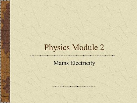 Physics Module 2 Mains Electricity. What do you need to know Voltage and frequency of UK mains electricity Wiring of a 3-pin plug Properties of materials.