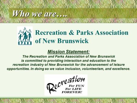 Who we are…. Recreation & Parks Association of New Brunswick Mission Statement: The Recreation and Parks Association of New Brunswick is committed to providing.