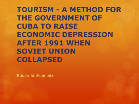 TOURISM - A METHOD FOR THE GOVERNMENT OF CUBA TO RAISE ECONOMIC DEPRESSION AFTER 1991 WHEN SOVIET UNION COLLAPSED Ruusa Tanhuanpää.