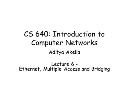 CS 640: Introduction to Computer Networks Aditya Akella Lecture 6 - Ethernet, Multiple Access and Bridging.